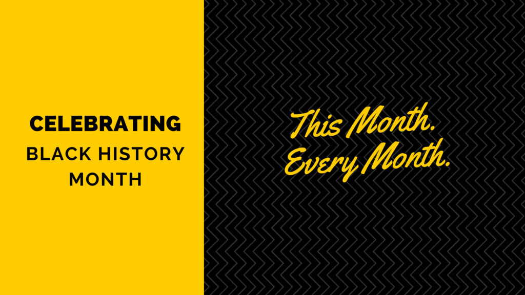 Celebrating Black History Month this month, every month